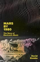 Mars by 1980 - The Story of Electronic Music ebook by David Stubbs