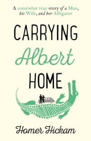 Carrying Albert Home: The Somewhat True Story of a Man, his Wife and her Alligator ebook by Homer Hickam