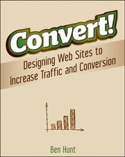 Convert! - Designing Web Sites to Increase Traffic and Conversion ebook by Ben Hunt