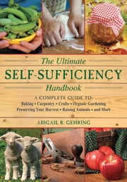 The Ultimate Self-Sufficiency Handbook - A Complete Guide to Baking, Crafts, Gardening, Preserving Your Harvest, Raising Animals, and More ebook by Abigail R. Gehring