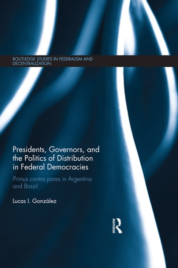 Presidents, Governors, and the Politics of Distribution in Federal Democracies - Primus Contra Pares in Argentina and Brazil ebook by Lucas I. González
