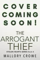 The Arrogant Thief - The Stolen Hearts, #8 ebook by Mallory Crowe