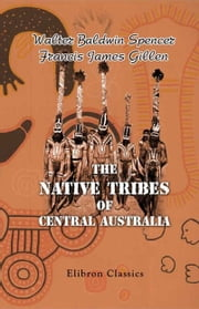 The Native Tribes of Central Australia. ebook by Walter Spencer,Francis Gillen