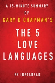 The 5 Love Languages by Gary D Chapman - A 15-minute Instaread Summary - The Secret to Love That Lasts ebook by Instaread Summaries