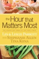 The Hour That Matters Most - The Surprising Power of the Family Meal ebook by Les Parrott, Leslie Parrott, Stephanie Allen,...