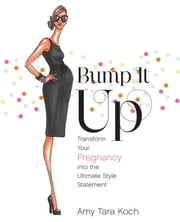 Bump It Up - Transform Your Pregnancy into the Ultimate Style Statement ebook by Amy Tara Koch