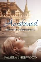 Awakened and Other Enchanted Tales ebook by Pamela Sherwood