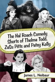 The Hal Roach Comedy Shorts of Thelma Todd, ZaSu Pitts and Patsy Kelly ebook by James L. Neibaur