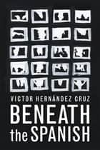 Beneath the Spanish ebook by Victor Hernandez Cruz