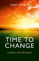 Time to Change - A Guide to Life After Greed ebook by Annie Davison