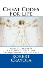 Cheat Codes for Life: How to Achieve Anything with the Technologies of Success ebook by Robert Crayola