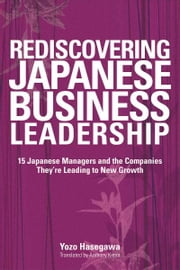 Rediscovering Japanese Business Leadership - 15 Japanese Managers and the Companies They're Leading to New Growth ebook by Yozo Hasegawa,Anthony Kimm