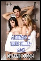 Menage a Trois Three-Pack ebook by Annie DuBois