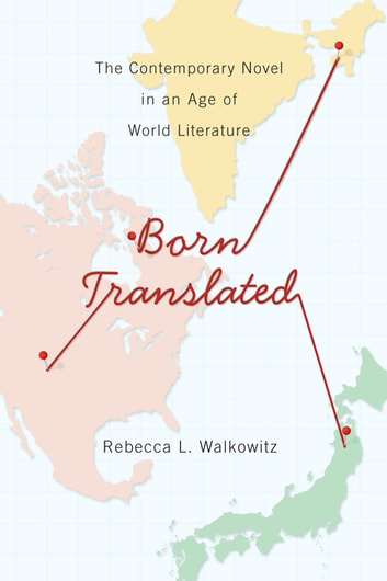 Born Translated - The Contemporary Novel in an Age of World Literature eBook by Rebecca Walkowitz
