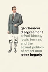 Gentlemen's Disagreement - Alfred Kinsey, Lewis Terman, and the Sexual Politics of Smart Men ebook by Peter Hegarty