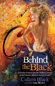 Behind the Black - A Fearless Venture Into the Darkest Corners of the Creative Mind In Search of Light ebook by Colleen Black,Ana Weber