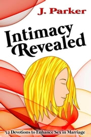 Intimacy Revealed: 52 Devotions to Enhance Sex in Marriage ebook by J. Parker