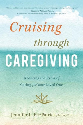 Cruising through Caregiving - Reducing the Stress of Caring for Your Loved One eBook by Jennifer L. FitzPatrick, MSW