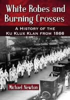 White Robes and Burning Crosses - A History of the Ku Klux Klan from 1866 ebook by Michael Newton