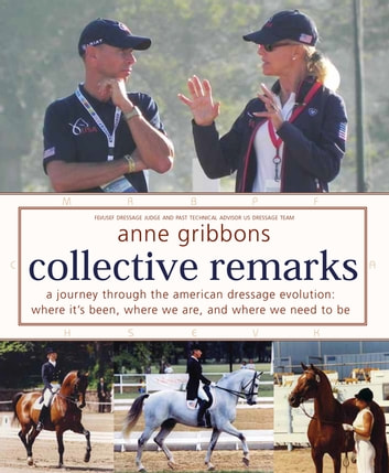 Collective Remarks - A Journey through the American Dressage Evolution: Where It's Been, Where We Are, and Where We Need to Be ebook by Anne Gribbons