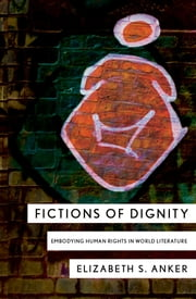 Fictions of Dignity - Embodying Human Rights in World Literature ebook by Elizabeth S. Anker