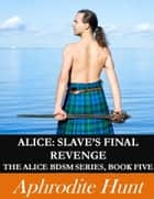 Alice: Slave's Final Revenge (Alice BDSM Book 5) ebook by Aphrodite Hunt