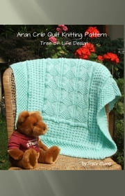 Aran Inspired Tree of Life Crib Quilt Knitting Pattern ebook by Tracy Zhang