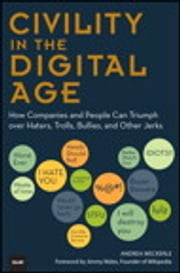 Civility in the Digital Age - How Companies and People Can Triumph over Haters, Trolls, Bullies and Other Jerks ebook by Andrea Weckerle