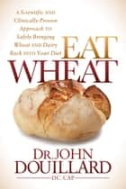 Eat Wheat - A Scientific and Clinically-Proven Approach to Safely Bringing Wheat and Dairy Back Into Your Diet eBook by Dr. John Douillard
