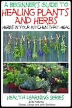 A Beginner's Guide to Healing Plants and Herbs: Herbs in Your Kitchen that Heal ebook by Dueep Jyot Singh,John Davidson