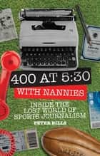 Four Hundred Words at Five-Thirty with 'Nannies' - Inside the Lost World of Sports Journalism eBook by Peter Bills