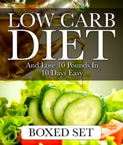 Low Carb Diet And Lose 10 Pounds In 10 Days Easy - 3 Books In 1 Boxed Set - 2015 Weight Loss Recipes ebook by Speedy Publishing