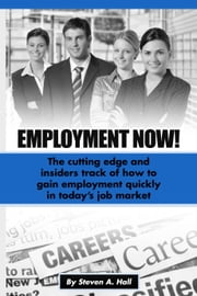 Employment Now! - The Cutting Edge and Insiders Track of How to Gain Employment Quickly! ebook by Steve Hall