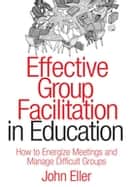 Effective Group Facilitation in Education ebook by John F. Eller