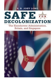 Safe for Decolonization - The Eisenhower Administration, Britain, and Singapore ebook by S.R. Joey Long