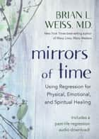 Mirrors of Time - Using Regression for Physical, Emotional, and Spiritual Healing ebook by
