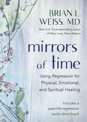 Mirrors of Time - Using Regression for Physical, Emotional, and Spiritual Healing ebook by Brian L. Weiss, M.D.
