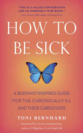 How to Be Sick - A Buddhist-Inspired Guide for the Chronically Ill and Their Caregivers ebook by Toni Bernhard