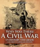 Why Was There A Civil War? US History 5th Grade | Children's American History ebook by Baby Professor