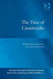 The Time of Catastrophe - Multidisciplinary Approaches to the Age of Catastrophe ebook by Dr Andrew Poe,Dr Boris Wolfson,Dr Christopher Dole,Dr Robert Hayashi,Professor Austin D Sarat,Professor Austin D Sarat