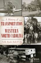 A History of Transportation in Western North Carolina: Trails, Roads, Rails and Air ebook by Terry Ruscin, Robert Morgan