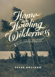Home in the Howling Wilderness - Settlers and the Environment in Southern New Zealand ebook by Peter Holland
