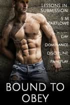 Lessons in Submission: Bound to Obey (Gay, Dominance, Discipline, Pain Play) ebook by S M Partlowe