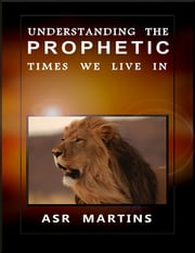 Understanding the Prophetic Times We Live In ebook by ASR Martins