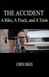 The Accident: A Bike, A Truck, and A Train ebook by Chris Dikes