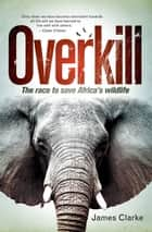 Overkill - The race to save Africa's wildlife ebook by James Clarke