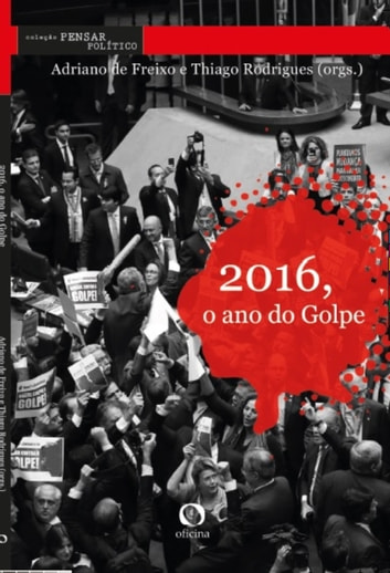 2016, O ano do Golpe eBook by Adriano de Freixo,Thiago Rodrigues,Tatiana Roque,Christiane Vieira Laidler,Thiago Rodrigues,Mariana Kalil,Luis Felipe Miguel,Sylvia Debossan Moretzsohn