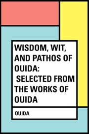 Wisdom, Wit, and Pathos of Ouida: Selected from the Works of Ouida ebook by Ouida
