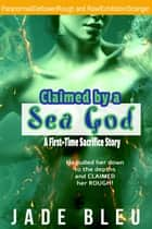 Claimed by a Sea God: A First-Time Sacrifice Story - Claimed by a God, #1 ebook by Jade Bleu