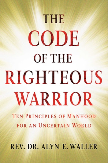Code of the Righteous Warrior - 10 Laws of Moral Manhood for an Uncertain World ebook by Rev. Alyn E. Waller